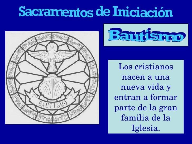 Sacramentos de Iniciación Los cristianos nacen a una nueva vida y entran a formar parte de la gran familia de la Iglesia. ...