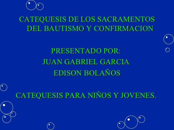 <ul><li>CATEQUESIS DE LOS SACRAMENTOS DEL BAUTISMO Y CONFIRMACION </li></ul><ul><li>PRESENTADO POR:  </li></ul><ul><li>JUA...