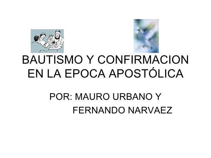 BAUTISMO Y CONFIRMACION EN LA EPOCA APOSTÓLICA POR: MAURO URBANO Y FERNANDO NARVAEZ