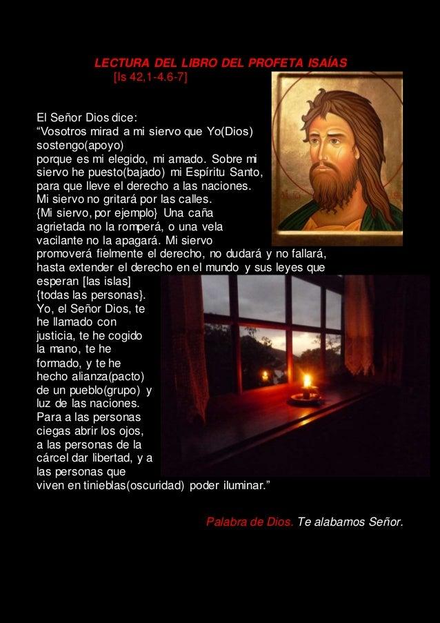 """LECTURA DEL LIBRO DEL PROFETA ISAÍAS [Is 42,1-4.6-7] El Señor Dios dice: """"Vosotros mirad a mi siervo que Yo(Dios) sostengo..."""