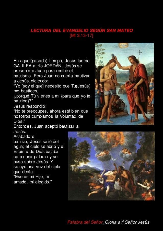 LECTURA DEL EVANGELIO SEGÚN SAN MATEO [Mt 3,13-17] En aquel(pasado) tiempo, Jesús fue de GALILEA al río JORDÁN. Jesús se p...