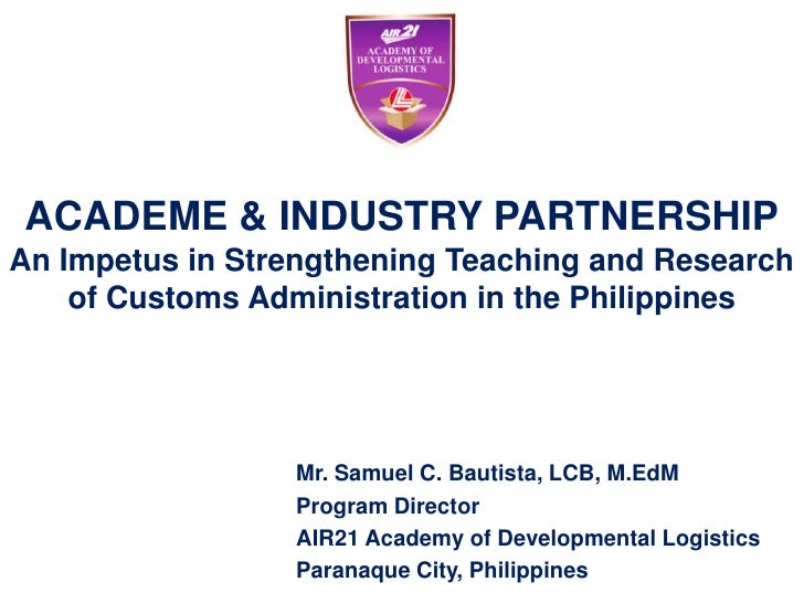 ACADEME & INDUSTRY PARTNERSHIPAn Impetus in Strengthening Teaching and Research    of Customs Administration in the Philip...