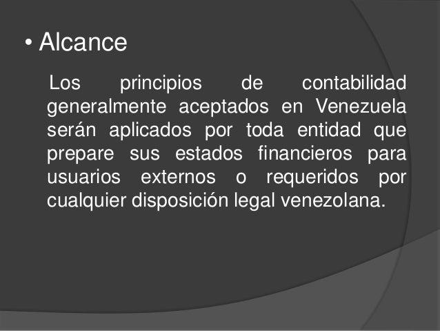 • Alcance Los principios de contabilidad generalmente aceptados en Venezuela serán aplicados por toda entidad que prepare ...