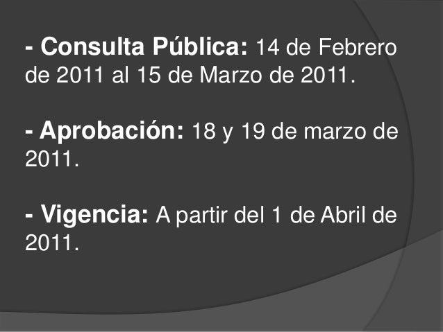 - Consulta Pública: 14 de Febrero de 2011 al 15 de Marzo de 2011. - Aprobación: 18 y 19 de marzo de 2011. - Vigencia: A pa...