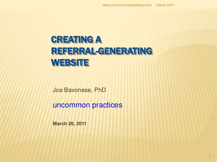 1<br />CREATING A REFERRAL-GENERATINGWEBSITE<br />Joe Bavonese, PhD<br />uncommon practices<br />March 26, 2011<br />march...