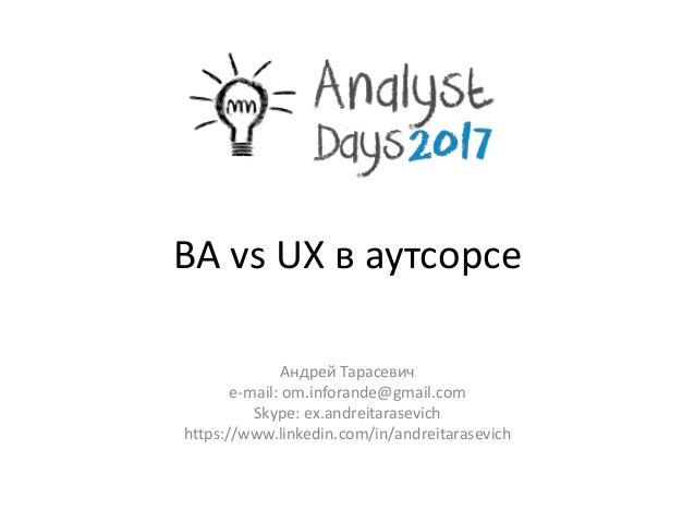 BA vs UX в аутсорсе Aндрей Тарасевич e-mail: om.inforande@gmail.com Skype: ex.andreitarasevich https://www.linkedin.com/in...