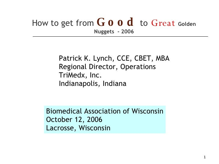 How to get from   Good   to   Great   Golden Nuggets  - 2006 Biomedical Association of Wisconsin October 12, 2006 Lacrosse...