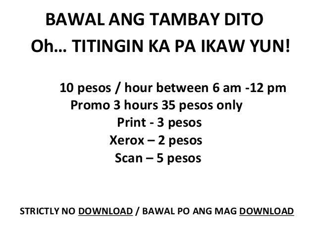 BAWAL ANG TAMBAY DITO Oh… TITINGIN KA PA IKAW YUN! 10 pesos / hour between 6 am -12 pm Promo 3 hours 35 pesos only Print -...
