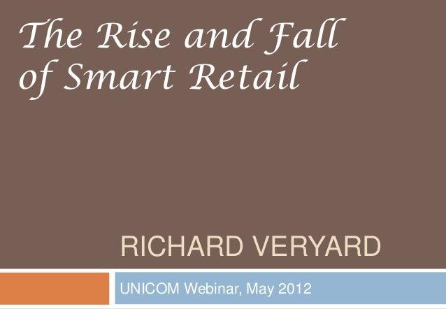 RICHARD VERYARD UNICOM Webinar, May 2012 The Rise and Fall of Smart Retail