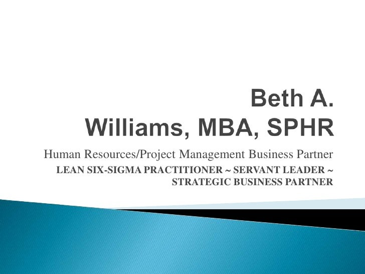 Beth A. Williams, MBA, SPHR<br />Human Resources/Project Management Business Partner<br />Lean SIX-SIGMA Practitioner  Se...