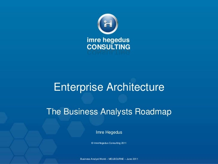 CONSULTING<br />Enterprise Architecture<br />The Business Analysts Roadmap<br />Imre Hegedus<br />© ImreHegedus Consulting...