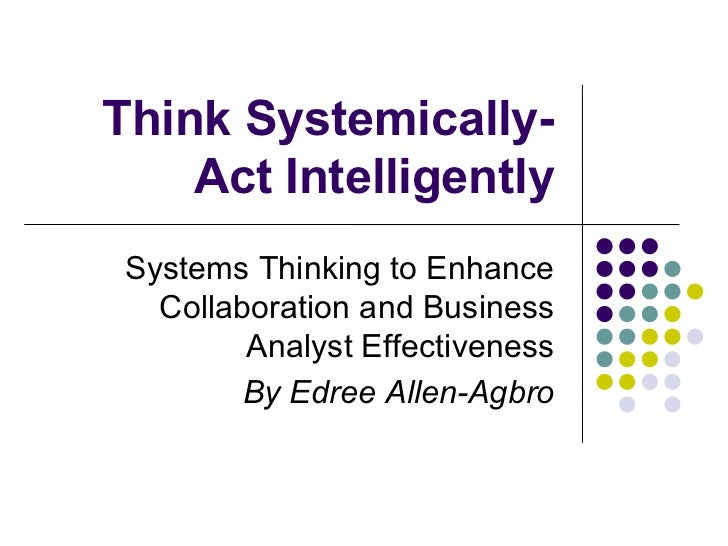 Think Systemically-Act Intelligently <ul><li>Systems Thinking to Enhance Collaboration and Business Analyst Effectiveness ...