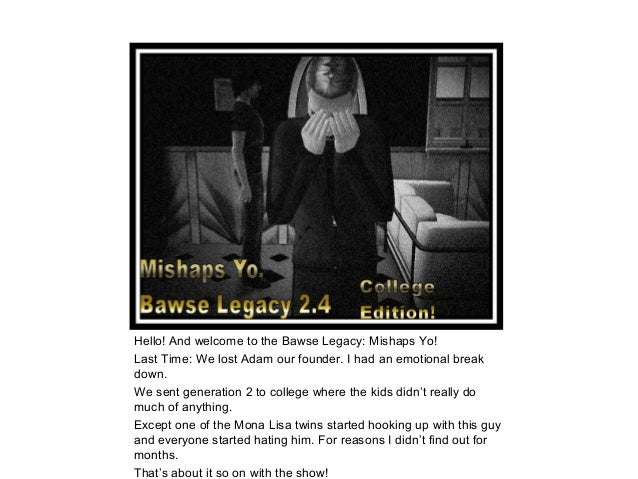 Hello! And welcome to the Bawse Legacy: Mishaps Yo!Last Time: We lost Adam our founder. I had an emotional breakdown.We se...