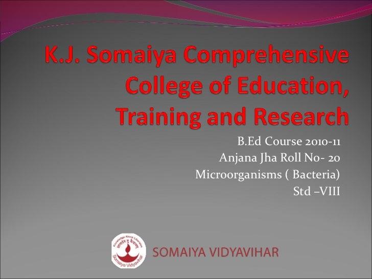 B.Ed Course 2010-11 Anjana Jha Roll No- 20 Microorganisms ( Bacteria) Std –VIII