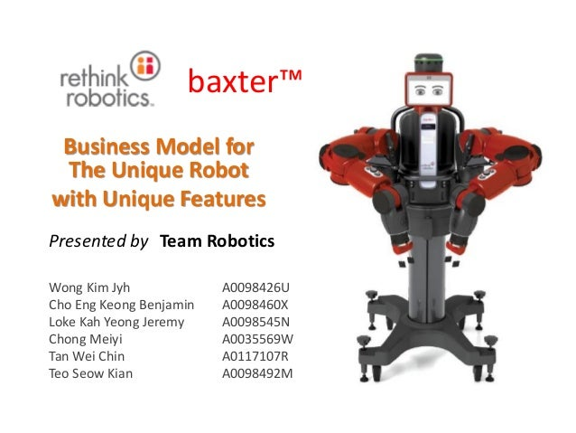baxter™ Business Model for The Unique Robot with Unique Features Wong Kim Jyh A0098426U Cho Eng Keong Benjamin A0098460X L...