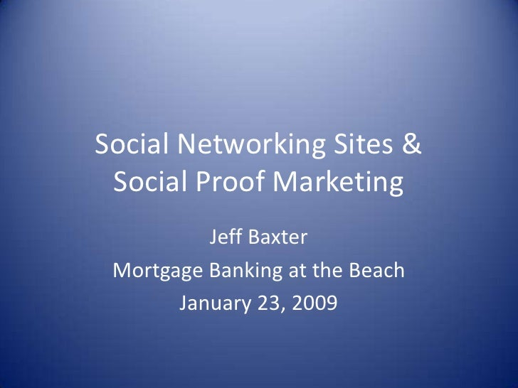 Social Networking Sites & Social Proof Marketing<br />Jeff Baxter<br />Mortgage Banking at the Beach<br />January 23, 2009...