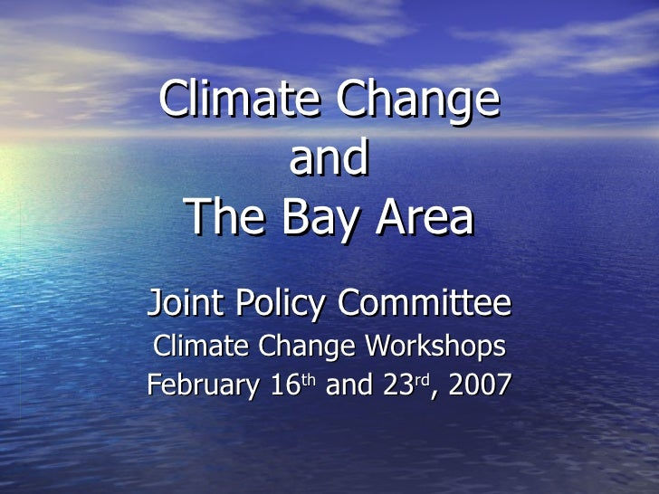 Climate Change and The Bay Area Joint Policy Committee Climate Change Workshops February 16 th  and 23 rd , 2007