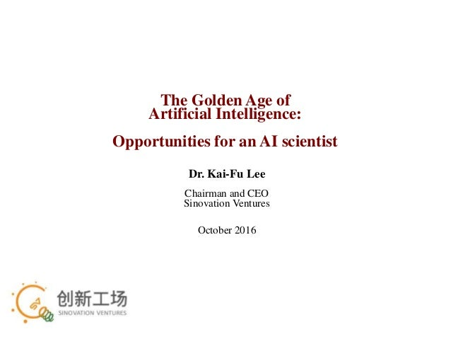The Golden Age of Artificial Intelligence: Opportunities for an AI scientist Dr. Kai-Fu Lee Chairman and CEO Sinovation Ve...