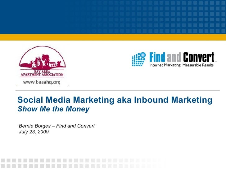Social Media Marketing aka Inbound Marketing Show Me the Money Bernie Borges – Find and Convert July 23, 2009