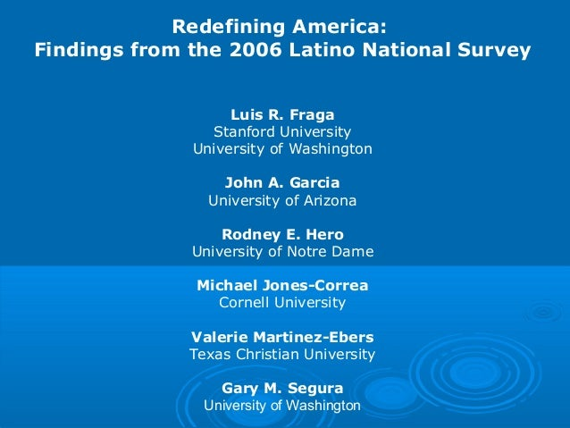Redefining America: Findings from the 2006 Latino National Survey Luis R. Fraga Stanford University University of Washingt...