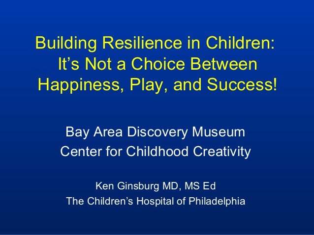 Building Resilience in Children:  It's Not a Choice BetweenHappiness, Play, and Success!    Bay Area Discovery Museum   Ce...