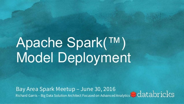 Apache Spark(™) Model Deployment Bay Area Spark Meetup – June 30, 2016 Richard Garris – Big Data Solution Architect Focuse...