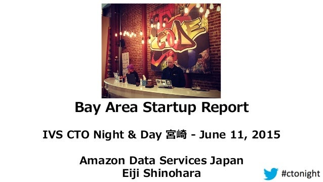 Bay  Area  Startup  Report IVS  CTO  Night  &  Day  宮崎  -‐‑‒  June  11,  2015 Amazon  Data  Services  Japan Eiji  Shinohara