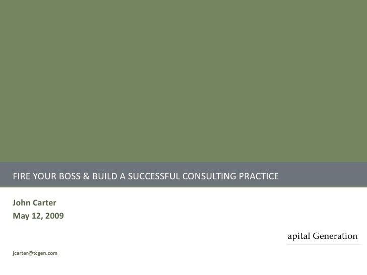 FIRE YOUR BOSS & BUILD A SUCCESSFUL CONSULTING PRACTICE  John Carter May 12, 2009   jcarter@tcgen.com