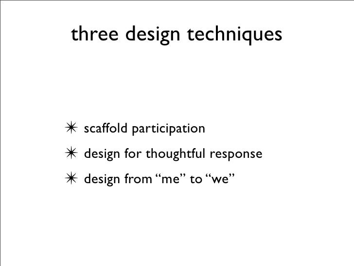 """three design techniques    ✴ scaffold participation ✴ design for thoughtful response ✴ design from """"me"""" to """"we"""""""