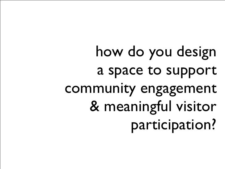 how do you design     a space to support community engagement    & meaningful visitor          participation?