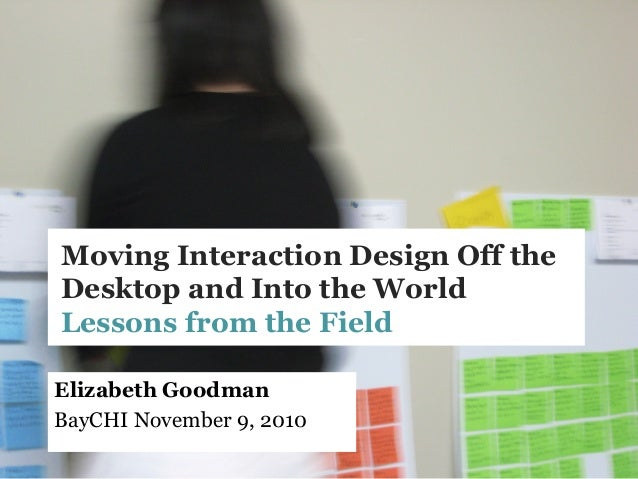 Moving Interaction Design Off the Desktop and Into the World Lessons from the Field Elizabeth Goodman BayCHI November 9, 2...