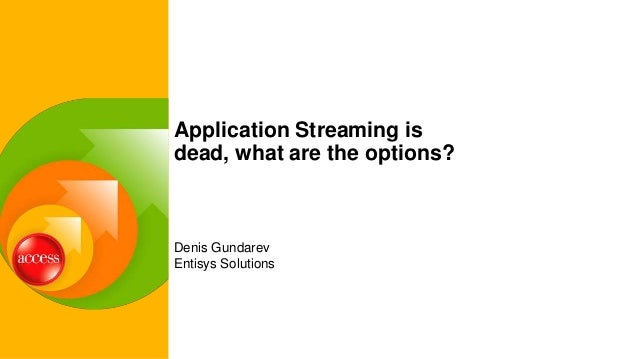 Denis Gundarev Entisys Solutions Application Streaming is dead, what are the options?
