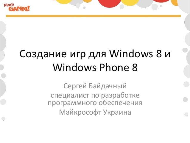 Создание игр для Windows 8 и       Windows Phone 8             Сергей Байдачный          специалист...