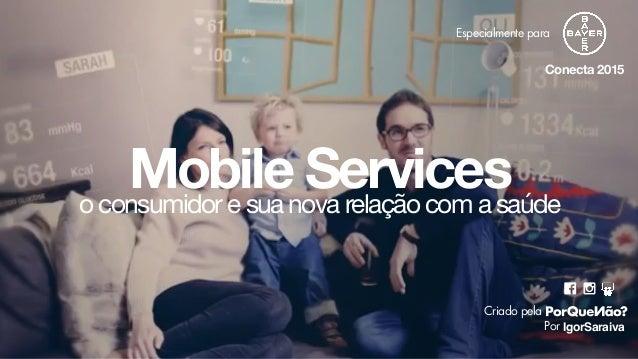 Mobile Services IgorSaraiva Criado pela Por Conecta 2015 o consumidor e sua nova relação com a saúde Especialmente para