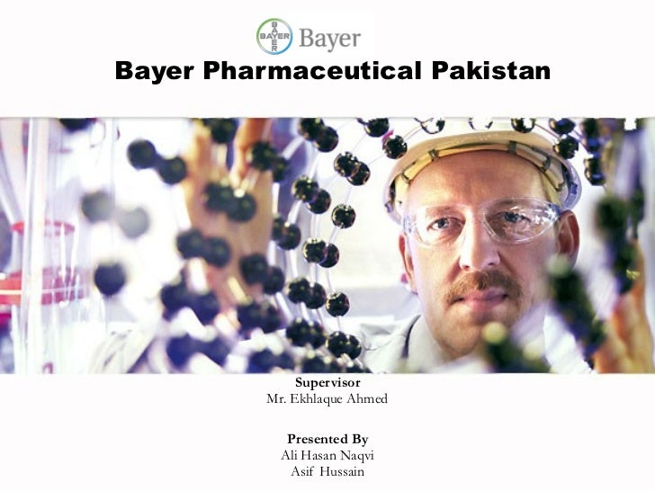Bayer Pharmaceutical Pakistan Supervisor Mr. Ekhlaque Ahmed Presented By Ali Hasan Naqvi Asif Hussain