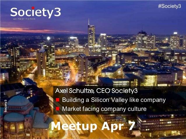 © Copyright S3 Academy 2014#Society3 #Society3 Building a Silicon Valley like company Market facing company culture Meetup...