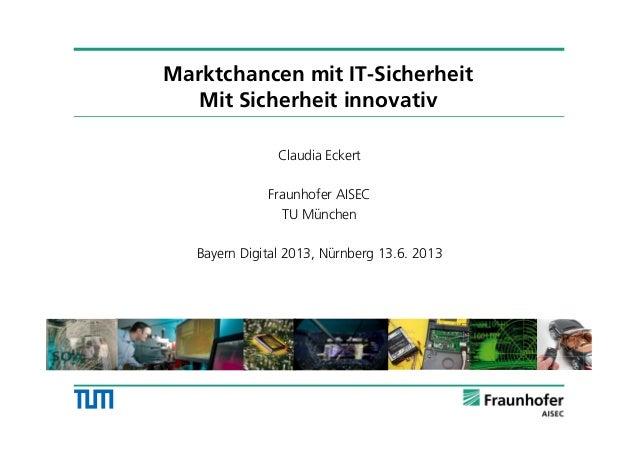 Marktchancen mit IT-Sicherheit Mit Sicherheit innovativ Claudia Eckert Fraunhofer AISEC TU München Bayern Digital 2013, Nü...