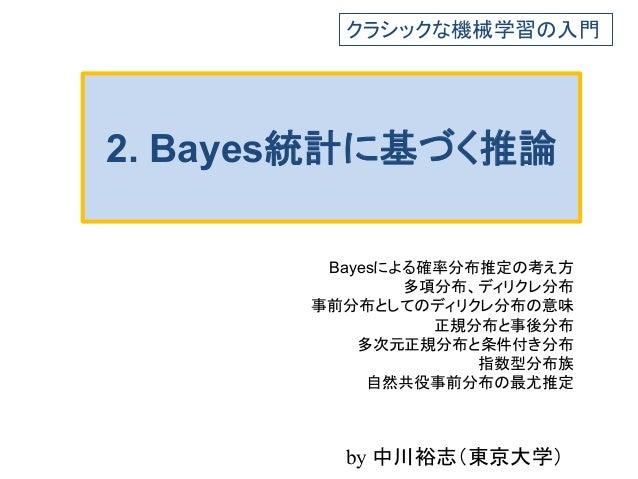 2. Bayes統計に基づく推論 Bayesによる確率分布推定の考え方 多項分布、ディリクレ分布 事前分布としてのディリクレ分布の意味 正規分布と事後分布 多次元正規分布と条件付き分布 指数型分布族 自然共役事前分布の最尤推定 クラシックな機械...