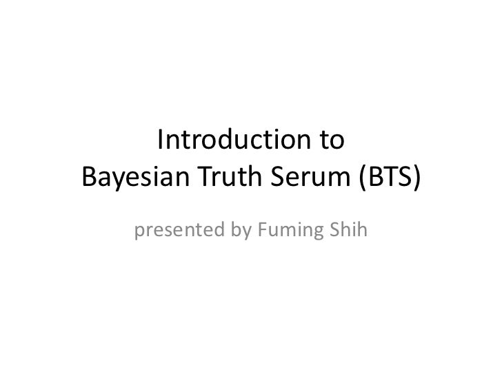 Introduction toBayesian Truth Serum (BTS)    presented by Fuming Shih