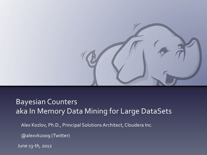 Bayesian	  Counters	  aka	  In	  Memory	  Data	  Mining	  for	  Large	  DataSets	    Alex	  Kozlov,	  Ph.D.,	  Principal	 ...