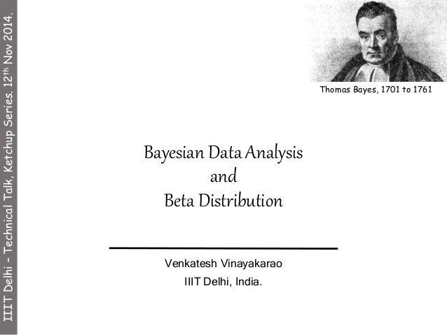 Bayesian Data Analysis  and  Beta Distribution  Venkatesh Vinayakarao  IIIT Delhi, India.  Thomas Bayes, 1701 to 1761  III...