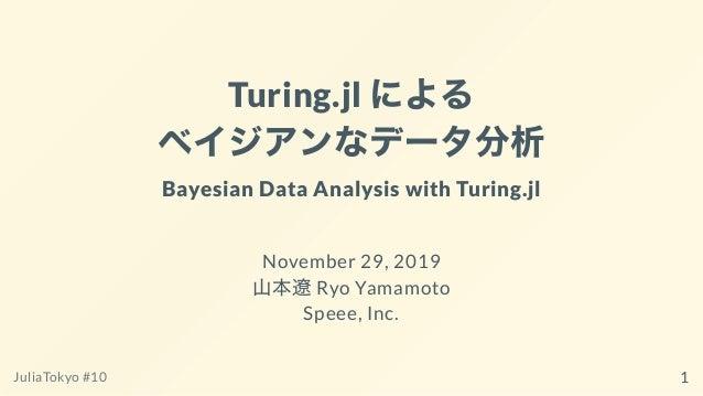 Turing.jl による ベイジアンなデータ分析 Bayesian Data Analysis with Turing.jl November 29, 2019 ⼭本遼Ryo Yamamoto Speee, Inc. JuliaTokyo #...