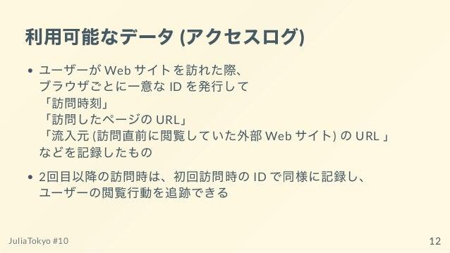 利⽤可能なデータ(アクセスログ) ユーザーがWeb サイトを訪れた際、 ブラウザごとに⼀意なID を発⾏して 「訪問時刻」 「訪問したページのURL」 「流⼊元(訪問直前に閲覧していた外部Web サイト) のURL 」 などを記録したもの 2回...