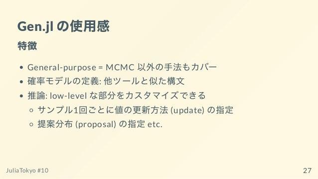 Gen.jl の使⽤感 特徴 General-purpose = MCMC 以外の⼿法もカバー 確率モデルの定義: 他ツールと似た構⽂ 推論: low-level な部分をカスタマイズできる サンプル1回ごとに値の更新⽅法(update) の指...