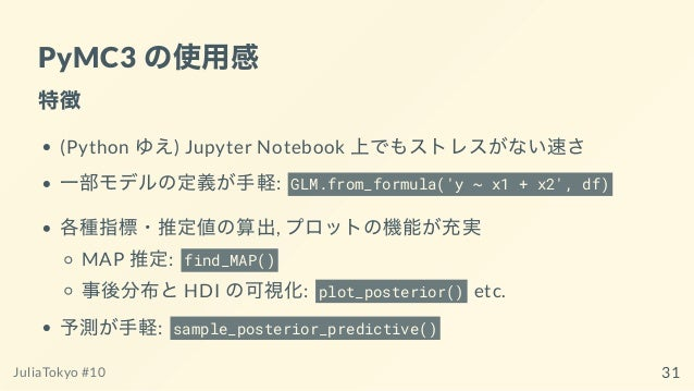 PyMC3 の使⽤感 特徴 (Python ゆえ) Jupyter Notebook 上でもストレスがない速さ ⼀部モデルの定義が⼿軽: GLM.from_formula('y ~ x1 + x2', df) 各種指標・推定値の算出, プロット...