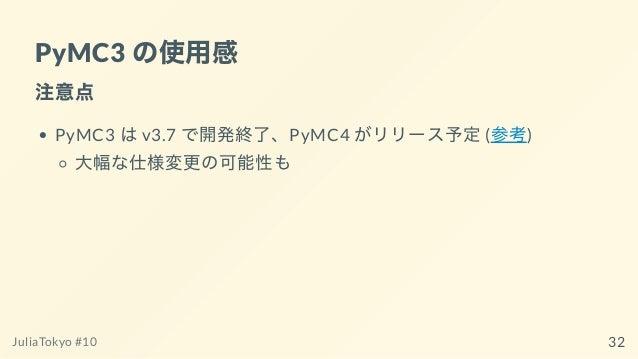 PyMC3 の使⽤感 注意点 PyMC3 はv3.7 で開発終了、PyMC4 がリリース予定(参考) ⼤幅な仕様変更の可能性も JuliaTokyo #10 32