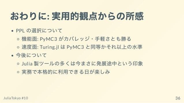 おわりに: 実⽤的観点からの所感 PPL の選択について 機能⾯: PyMC3 がカバレッジ・⼿軽さとも勝る 速度⾯: Turing.jl はPyMC3 と同等かそれ以上の⽔準 今後について Julia 製ツールの多くは今まさに発展途中という印...