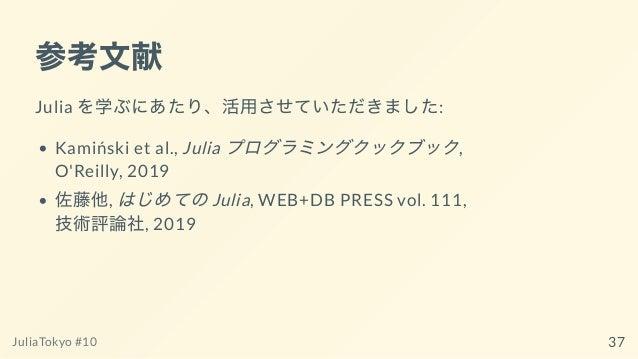 参考⽂献 Julia を学ぶにあたり、活⽤させていただきました: Kamiński et al., Julia プログラミングクックブック, O'Reilly, 2019 佐藤他, はじめてのJulia, WEB+DB PRESS vol. 1...