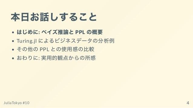 本⽇お話しすること はじめに: ベイズ推論とPPL の概要 Turing.jl によるビジネスデータの分析例 その他のPPL との使⽤感の⽐較 おわりに: 実⽤的観点からの所感 JuliaTokyo #10 4