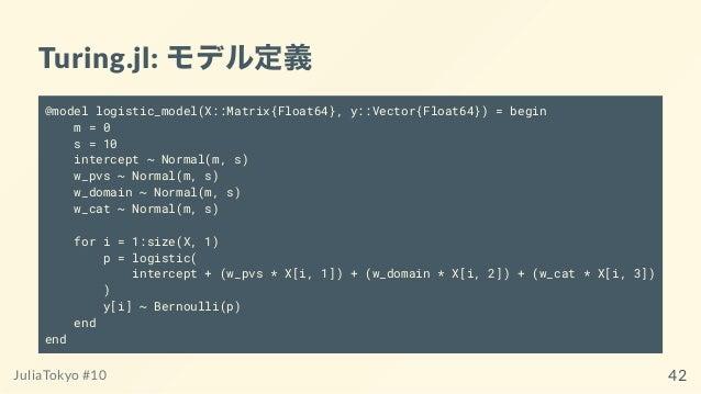Turing.jl: モデル定義 @model logistic_model(X::Matrix{Float64}, y::Vector{Float64}) = begin m = 0 s = 10 intercept ~ Normal(m, ...